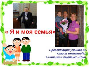 « Я и моя семья» Презентация ученика 4Б класса гимназии№1 г.Липецка Семененк