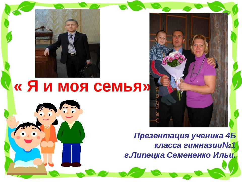 « Я и моя семья» Презентация ученика 4Б класса гимназии№1 г.Липецка Семененк...
