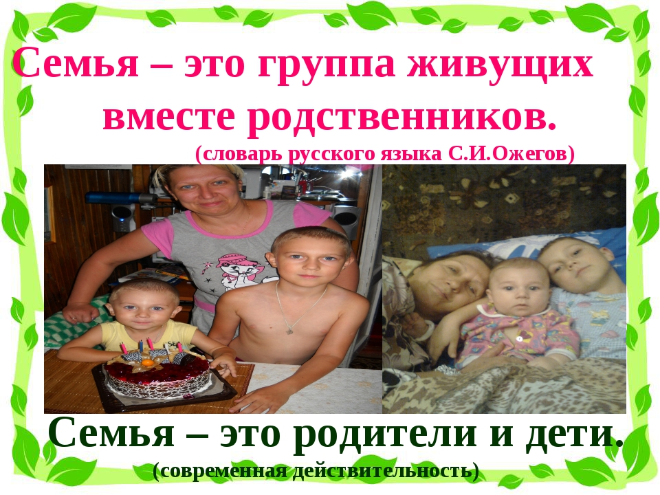 Семья – это группа живущих вместе родственников. (словарь русского языка С.И....