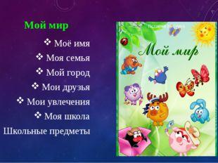 Мой мир Моё имя Моя семья Мой город Мои друзья Мои увлечения Моя школа Школьн