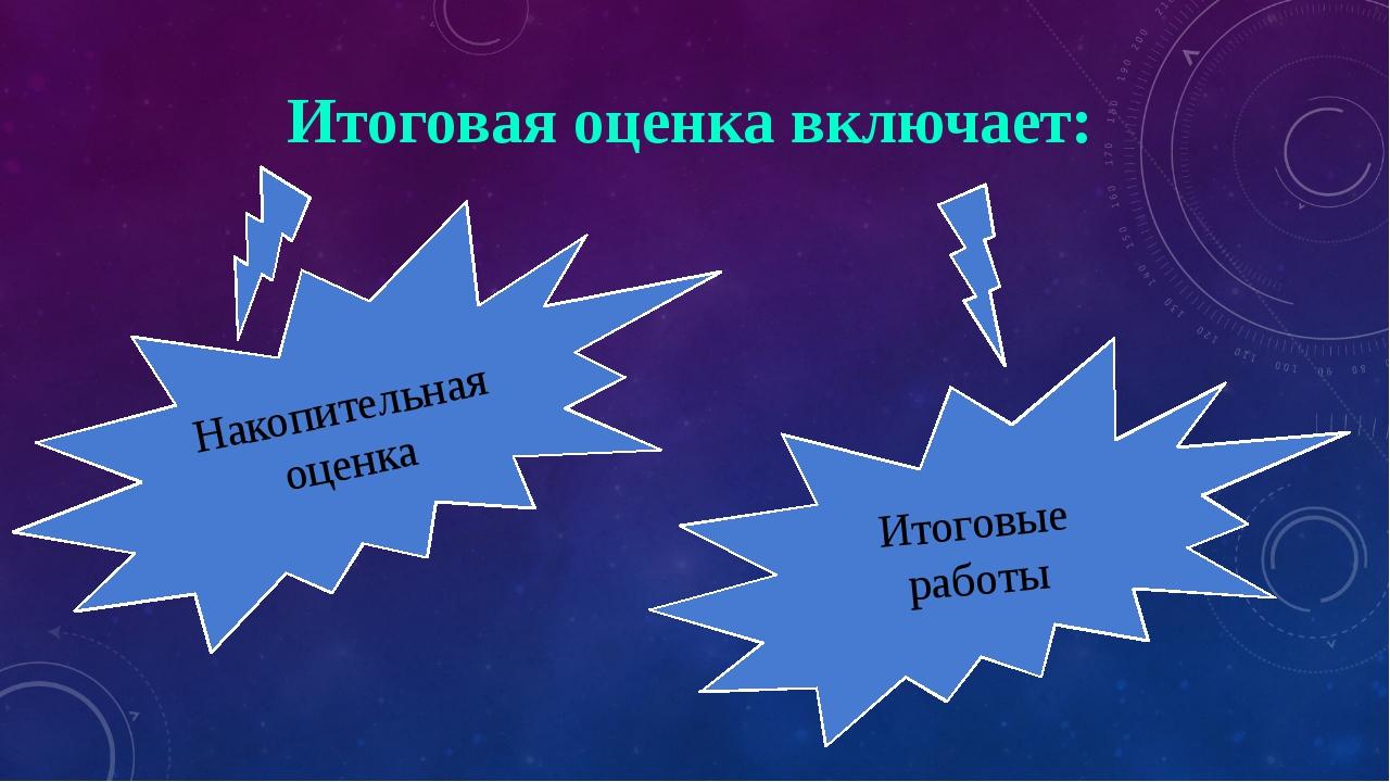 Итоговая оценка включает: Накопительная оценка Итоговые работы