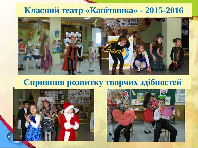 Класний театр «Капітошка» - 2015-2016 Сприяння розвитку творчих здібностей