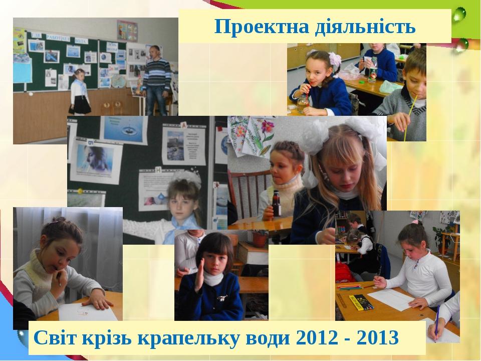 Світ крізь крапельку води 2012 - 2013 Проектна діяльність