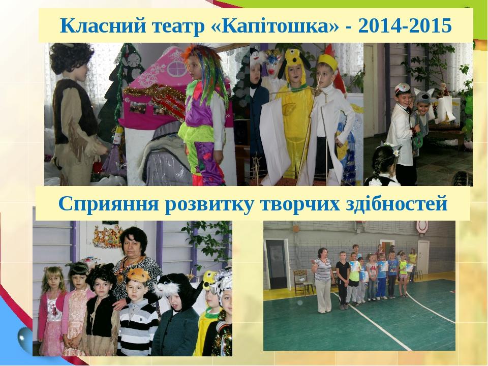 Класний театр «Капітошка» - 2014-2015 Сприяння розвитку творчих здібностей