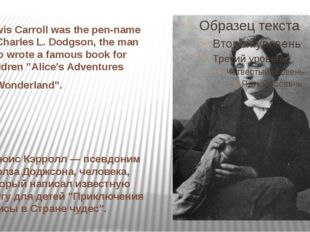 Lewis Carroll was the pen-name of Charles L. Dodgson, the man who wrote a fam