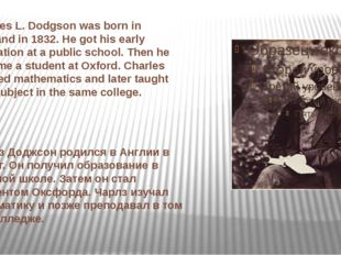 Charles L. Dodgson was born in England in 1832. He got his early education at