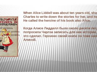 When Alice Liddell was about ten years old, she asked Charles to write down t