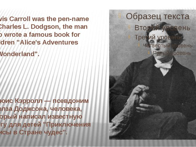 Lewis Carroll was the pen-name of Charles L. Dodgson, the man who wrote a fam...