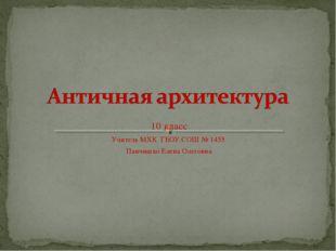 10 класс Учитель МХК ГБОУ СОШ № 1455 Панчишко Елена Олеговна