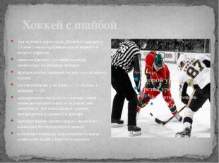 Хоккей с шайбой три игровых периода по 20 минут каждыйс 15-минутным перерыв