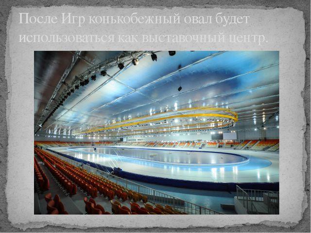 После Игр конькобежный овал будет использоваться как выставочный центр.
