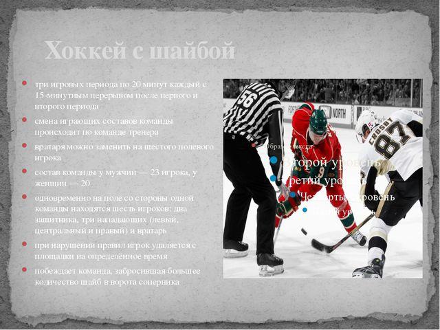 Хоккей с шайбой три игровых периода по 20 минут каждыйс 15-минутным перерыв...