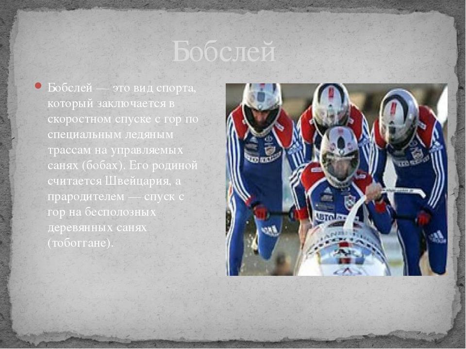 Бобслей — это вид спорта, который заключается в скоростном спуске с гор по сп...