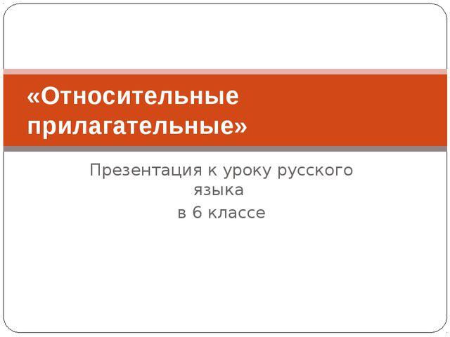 Презентация к уроку русского языка в 6 классе «Относительные прилагательные»