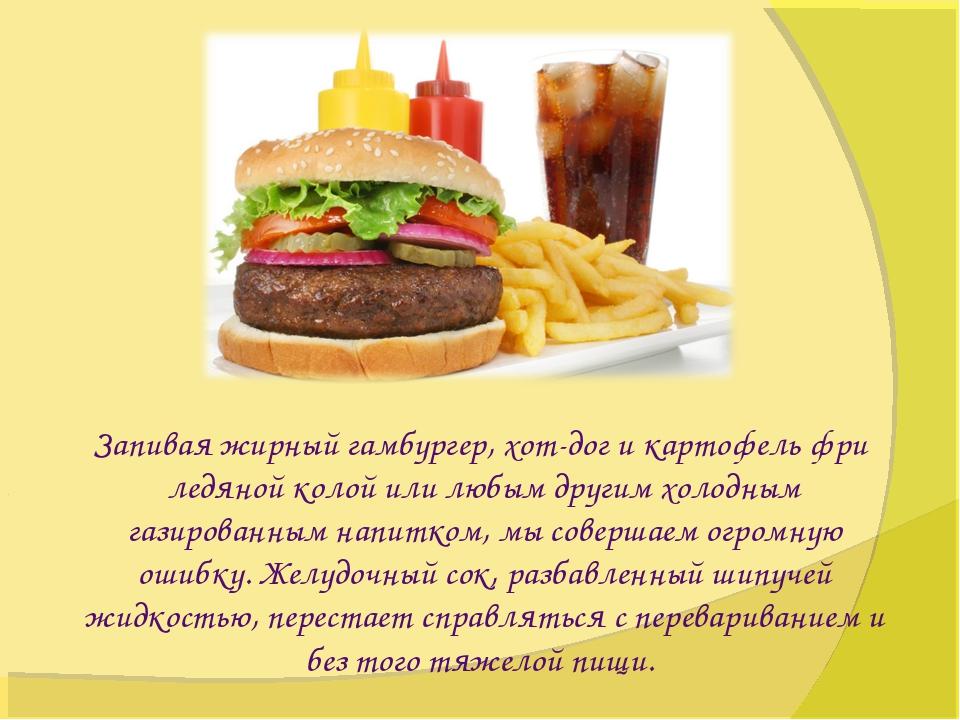 Запивая жирный гамбургер, хот-дог и картофель фри ледяной колой или любым др...