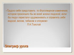 Эпиграф урока «Трудно себе представить то благотворное изменение, которое про