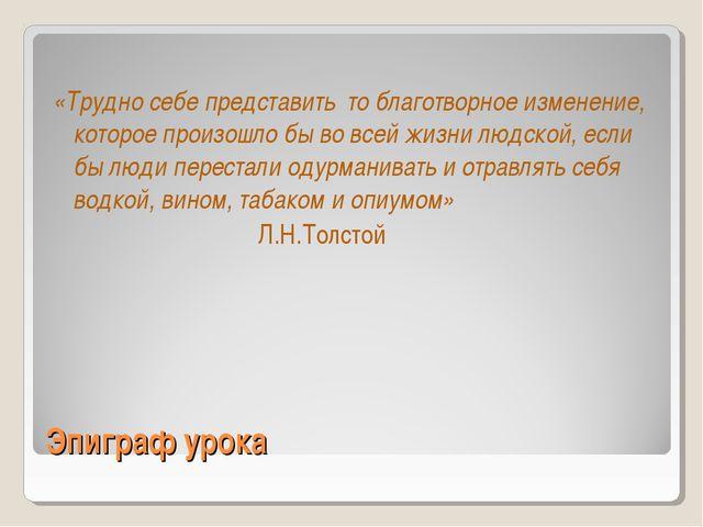 Эпиграф урока «Трудно себе представить то благотворное изменение, которое про...