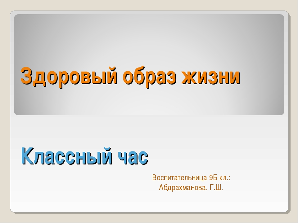 Здоровый образ жизни Классный час Воспитательница 9Б кл.: Абдрахманова. Г.Ш.