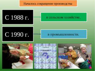 С 1988 г. Началось сокращение производства в сельском хозяйстве, С 1990 г. в