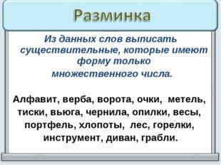 Из данных слов выписать существительные, которые имеют форму только множестве