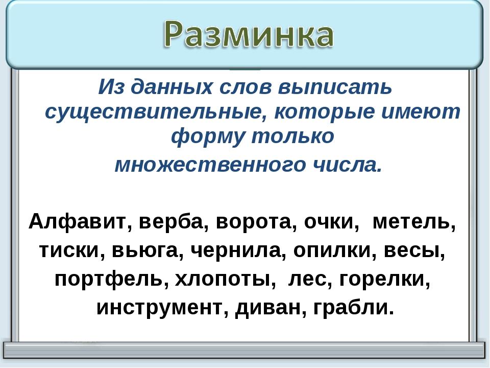Из данных слов выписать существительные, которые имеют форму только множестве...
