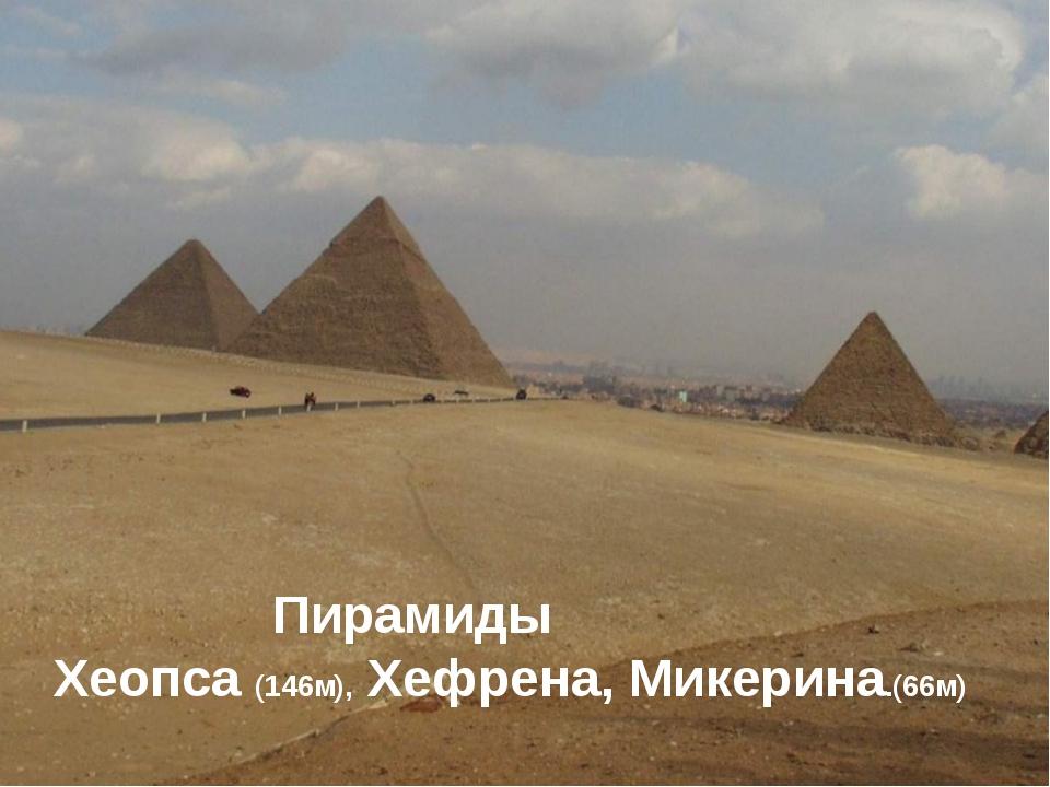 Пирамиды Хеопса (146м), Хефрена, Микерина.(66м)