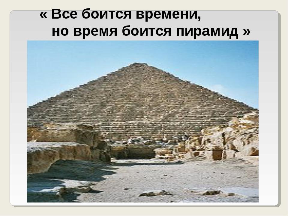 « Все боится времени, но время боится пирамид »