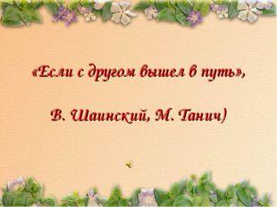 «Если с другом вышел в путь», В. Шаинский, М. Танич)