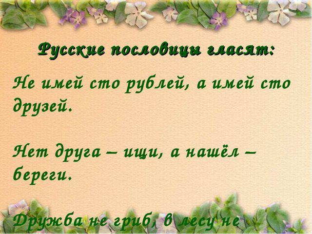 Русские пословицы гласят: Не имей сто рублей, а имей сто друзей. Нет друга –...