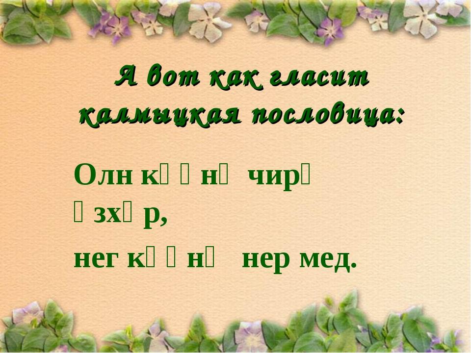 А вот как гласит калмыцкая пословица: Олн күүнә чирә үзхәр, нег күүнә нер мед.