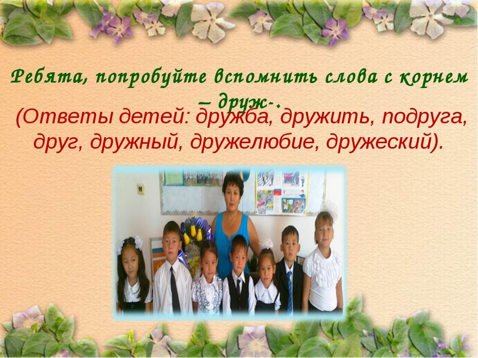 Ребята, попробуйте вспомнить слова с корнем – друж-. (Ответы детей: дружба, д...