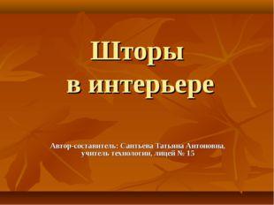 Шторы в интерьере Автор-составитель: Сантьева Татьяна Антоновна, учитель техн