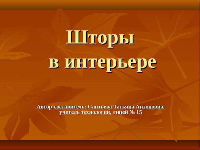 Шторы в интерьере Автор-составитель: Сантьева Татьяна Антоновна, учитель техн...