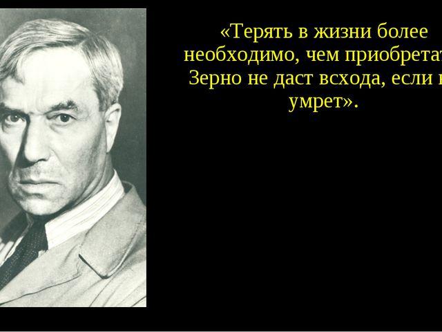«Терять в жизни более необходимо, чем приобретать. Зерно не даст всхода, если...