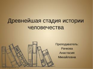Древнейшая стадия истории человечества Преподаватель: Рачкова Анастасия Михай