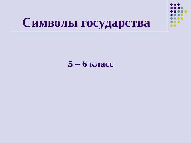 Символы государства 5 – 6 класс