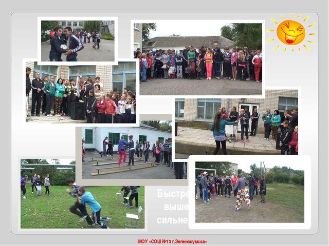 МОУ «СОШ №13 г.Зеленокумска» Быстрее, выше, сильнее!
