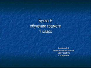 Буква Е обучение грамоте 1 класс Белякова В.В. учитель начальных классов МБОУ