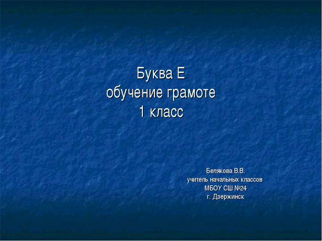 Буква Е обучение грамоте 1 класс Белякова В.В. учитель начальных классов МБОУ...