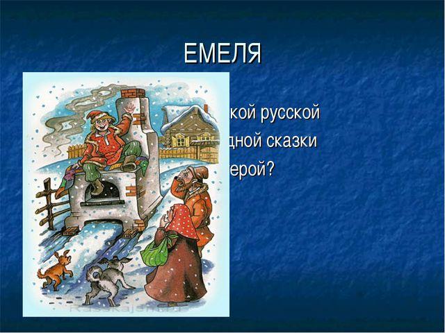 ЕМЕЛЯ Из какой русской народной сказки этот герой?