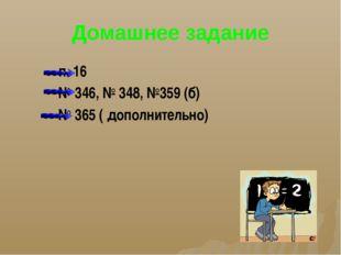Домашнее задание п. 16 № 346, № 348, №359 (б) № 365 ( дополнительно)