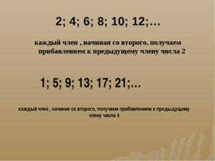 2; 4; 6; 8; 10; 12;… каждый член , начиная со второго, получаем прибавлением