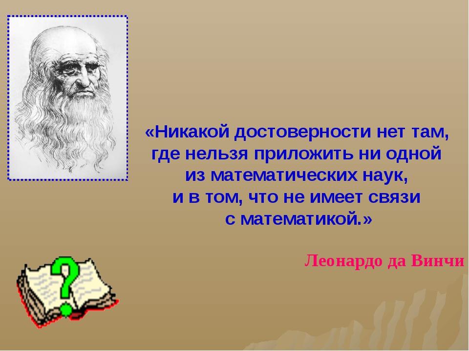 «Никакой достоверности нет там, где нельзя приложить ни одной из математическ...