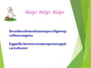 Help! Help! Help! Breadmeatlemonbananaporridgesoupcoffeeorangetea Eggmilkchee