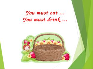 You must eat … You must drink …
