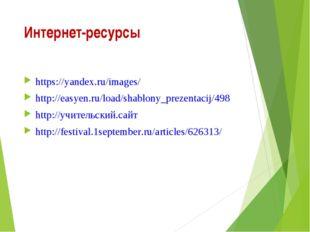 Интернет-ресурсы https://yandex.ru/images/ http://easyen.ru/load/shablony_pre