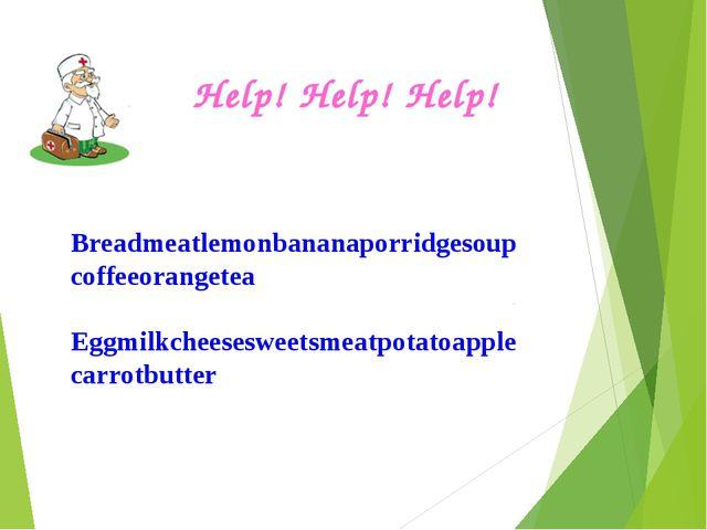 Help! Help! Help! Breadmeatlemonbananaporridgesoupcoffeeorangetea Eggmilkchee...