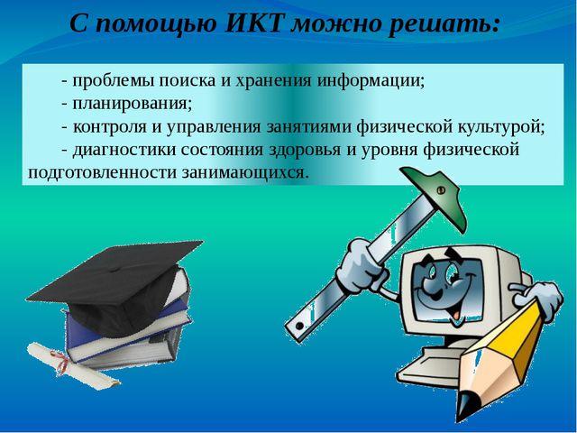 С помощью ИКТ можно решать: - проблемы поиска и хранения информации; - планир...
