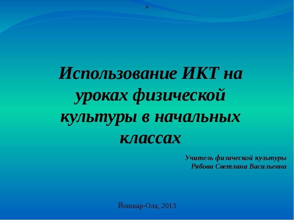 » Использование ИКТ на уроках физической культуры в начальных классах Йошкар-...