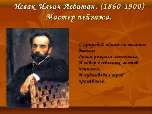 Исаак Ильич Левитан. (1860-1900) Мастер пейзажа. С природой одною он жизнью д